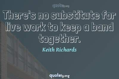 Photo Quote of There's no substitute for live work to keep a band together.