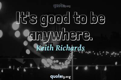 Photo Quote of It's good to be anywhere.