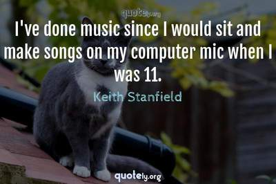 Photo Quote of I've done music since I would sit and make songs on my computer mic when I was 11.