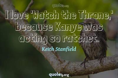 Photo Quote of I love 'Watch the Throne,' because Kanye was acting so ratchet.