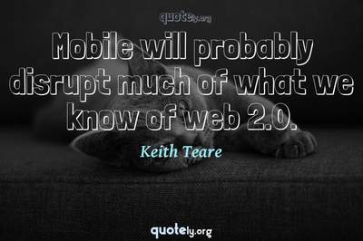 Photo Quote of Mobile will probably disrupt much of what we know of web 2.0.