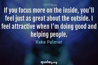 Photo Quote of If you focus more on the inside, you'll feel just as great about the outside. I feel attractive when I'm doing good and helping people.