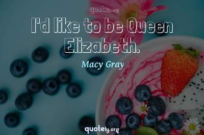 Photo Quote of I'd like to be Queen Elizabeth.