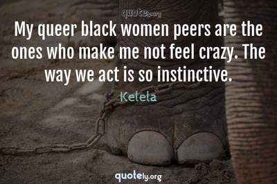 Photo Quote of My queer black women peers are the ones who make me not feel crazy. The way we act is so instinctive.