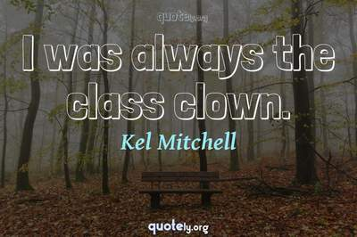 Photo Quote of I was always the class clown.