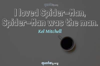 Photo Quote of I loved Spider-Man, Spider-Man was the man.