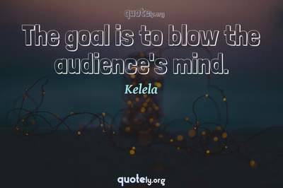 Photo Quote of The goal is to blow the audience's mind.