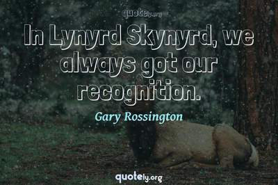 Photo Quote of In Lynyrd Skynyrd, we always got our recognition.