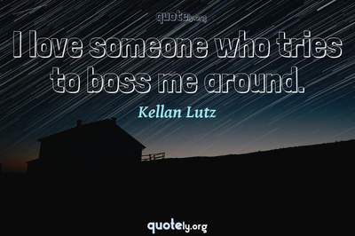 Photo Quote of I love someone who tries to boss me around.