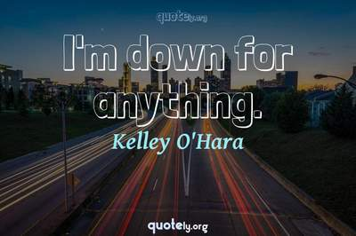 Photo Quote of I'm down for anything.