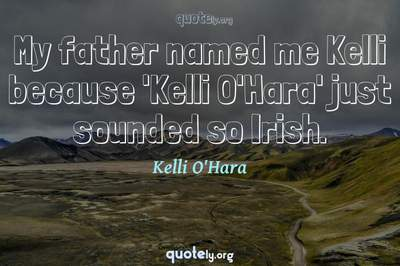 Photo Quote of My father named me Kelli because 'Kelli O'Hara' just sounded so Irish.