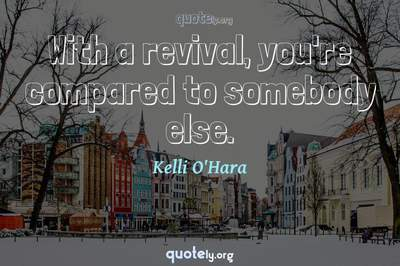 Photo Quote of With a revival, you're compared to somebody else.