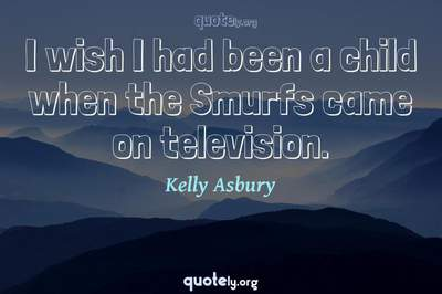 Photo Quote of I wish I had been a child when the Smurfs came on television.
