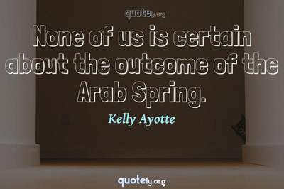 Photo Quote of None of us is certain about the outcome of the Arab Spring.