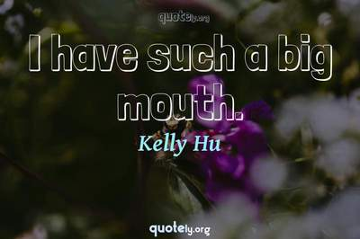 Photo Quote of I have such a big mouth.