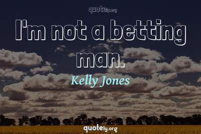 Photo Quote of I'm not a betting man.