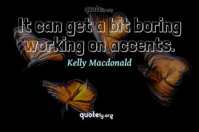 Photo Quote of It can get a bit boring working on accents.