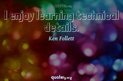 Photo Quote of I enjoy learning technical details.