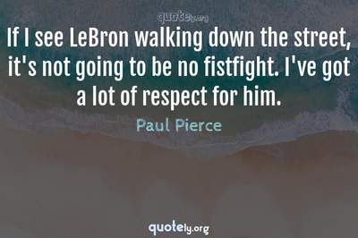 Photo Quote of If I see LeBron walking down the street, it's not going to be no fistfight. I've got a lot of respect for him.