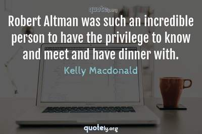 Photo Quote of Robert Altman was such an incredible person to have the privilege to know and meet and have dinner with.