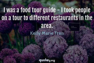 Photo Quote of I was a food tour guide - I took people on a tour to different restaurants in the area.