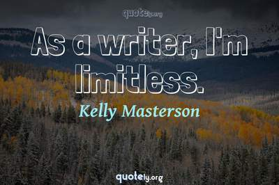 Photo Quote of As a writer, I'm limitless.