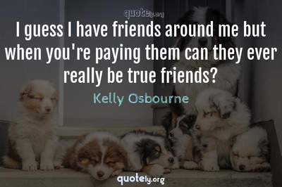 Photo Quote of I guess I have friends around me but when you're paying them can they ever really be true friends?