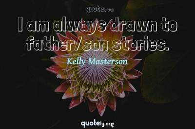Photo Quote of I am always drawn to father/son stories.