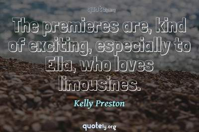 Photo Quote of The premieres are, kind of exciting, especially to Ella, who loves limousines.
