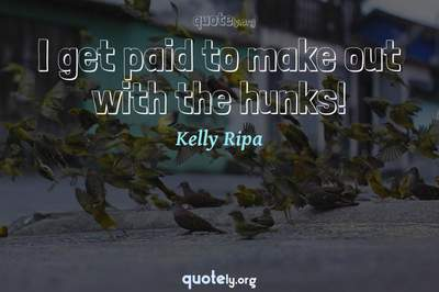 Photo Quote of I get paid to make out with the hunks!