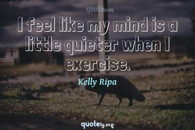 Photo Quote of I feel like my mind is a little quieter when I exercise.