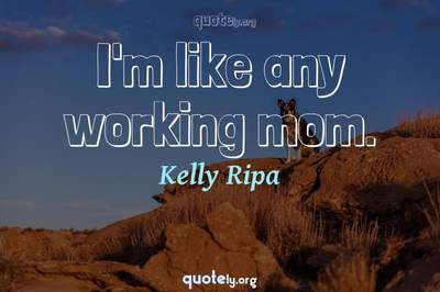 Photo Quote of I'm like any working mom.