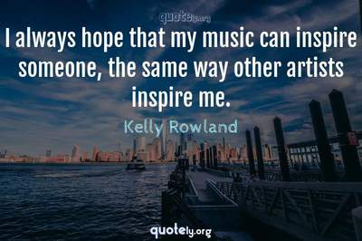 Photo Quote of I always hope that my music can inspire someone, the same way other artists inspire me.