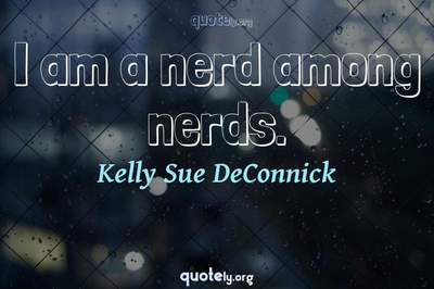 Photo Quote of I am a nerd among nerds.
