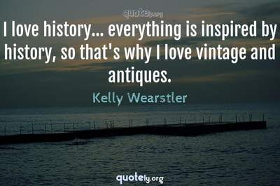 Photo Quote of I love history... everything is inspired by history, so that's why I love vintage and antiques.