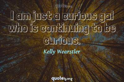 Photo Quote of I am just a curious gal who is continuing to be curious.