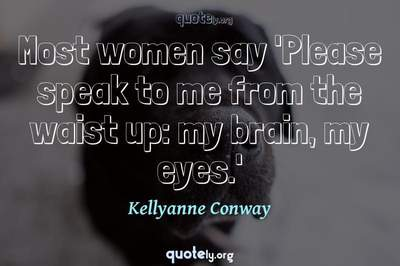 Photo Quote of Most women say 'Please speak to me from the waist up: my brain, my eyes.'
