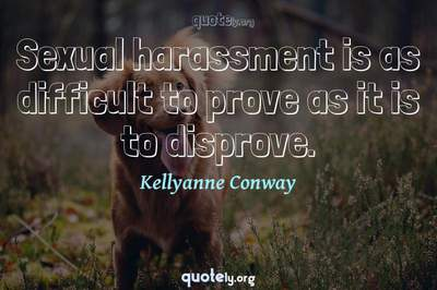 Photo Quote of Sexual harassment is as difficult to prove as it is to disprove.