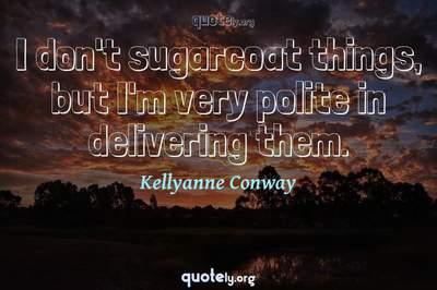 Photo Quote of I don't sugarcoat things, but I'm very polite in delivering them.