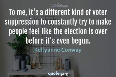 Photo Quote of To me, it's a different kind of voter suppression to constantly try to make people feel like the election is over before it's even begun.