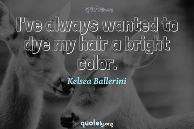 Photo Quote of I've always wanted to dye my hair a bright color.