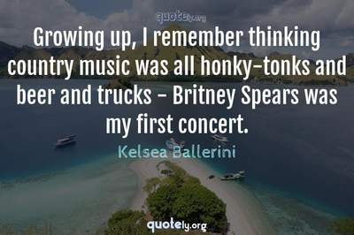 Photo Quote of Growing up, I remember thinking country music was all honky-tonks and beer and trucks - Britney Spears was my first concert.