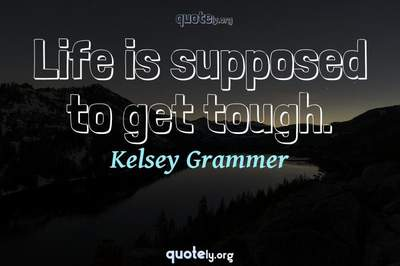 Photo Quote of Life is supposed to get tough.