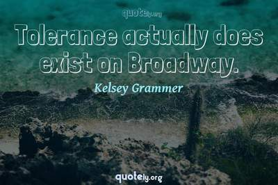 Photo Quote of Tolerance actually does exist on Broadway.