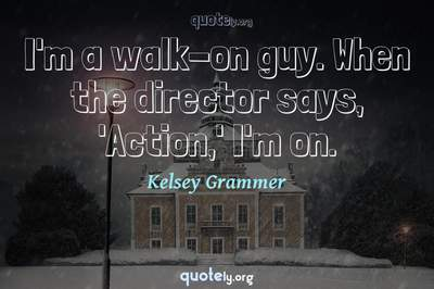 Photo Quote of I'm a walk-on guy. When the director says, 'Action,' I'm on.