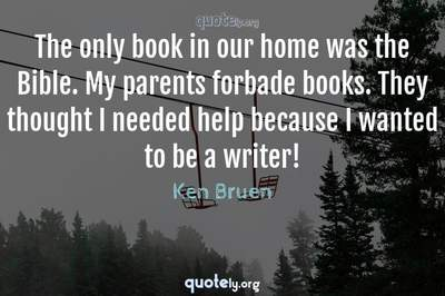 Photo Quote of The only book in our home was the Bible. My parents forbade books. They thought I needed help because I wanted to be a writer!
