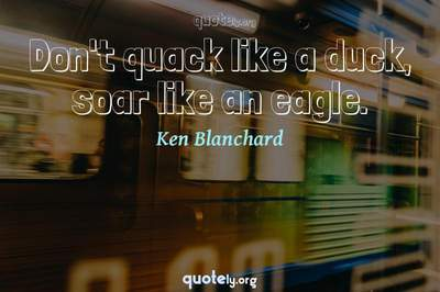 Photo Quote of Don't quack like a duck, soar like an eagle.