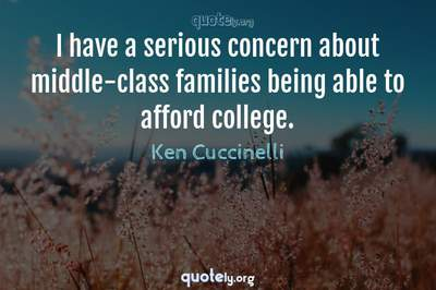 Photo Quote of I have a serious concern about middle-class families being able to afford college.