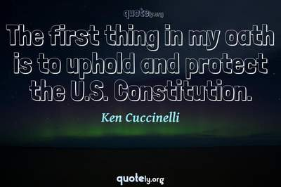Photo Quote of The first thing in my oath is to uphold and protect the U.S. Constitution.