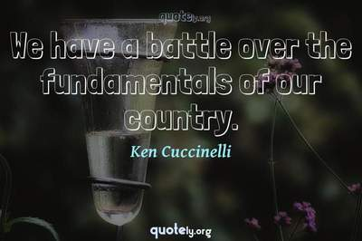 Photo Quote of We have a battle over the fundamentals of our country.